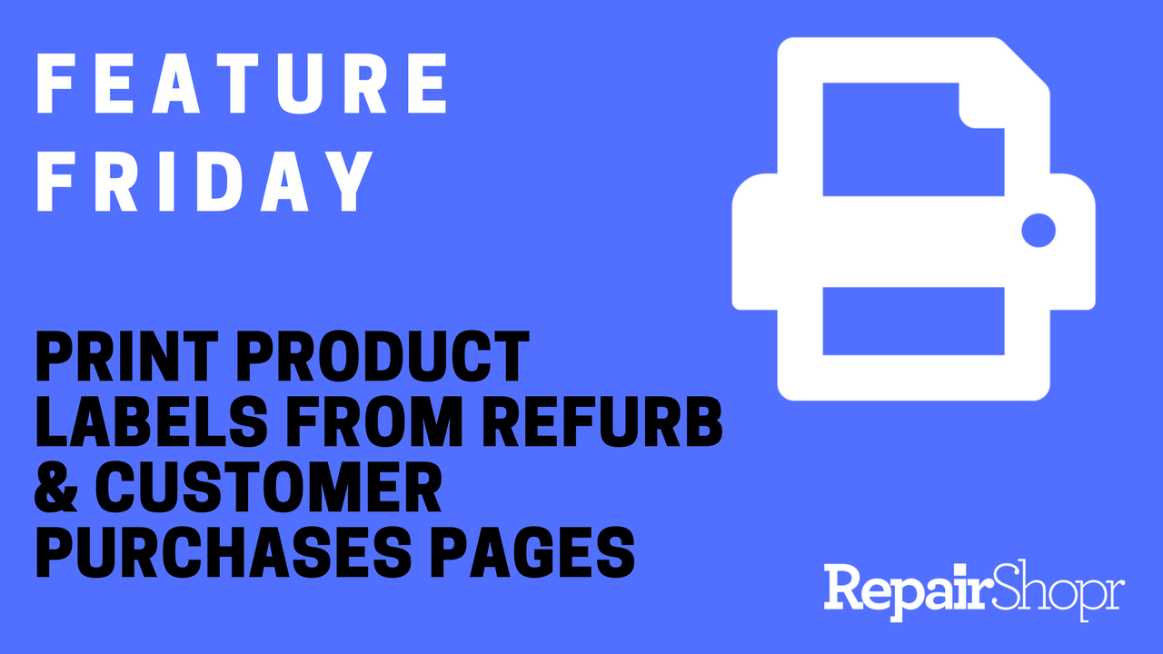 Feature Friday – Print Product Labels from Refurb & Customer Purchases Pages