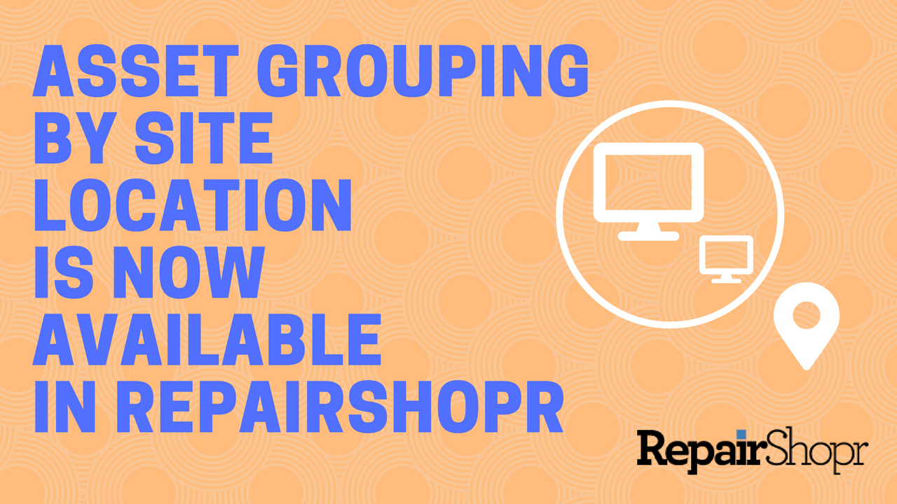 Asset Grouping by Site Location is Now Available in RepairShopr